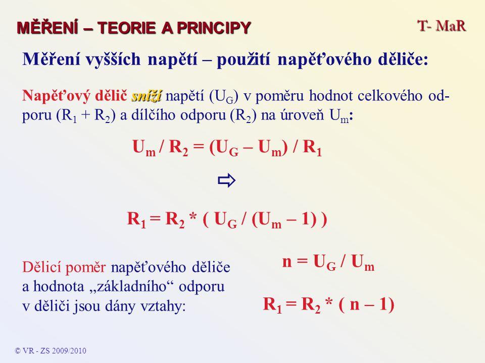 © VR - ZS 2009/2010 T- MaR MĚŘENÍ – TEORIE A PRINCIPY Měření vyšších napětí – použití napěťového děliče: U m / R 2 = (U G – U m ) / R 1  R 1 = R 2 *