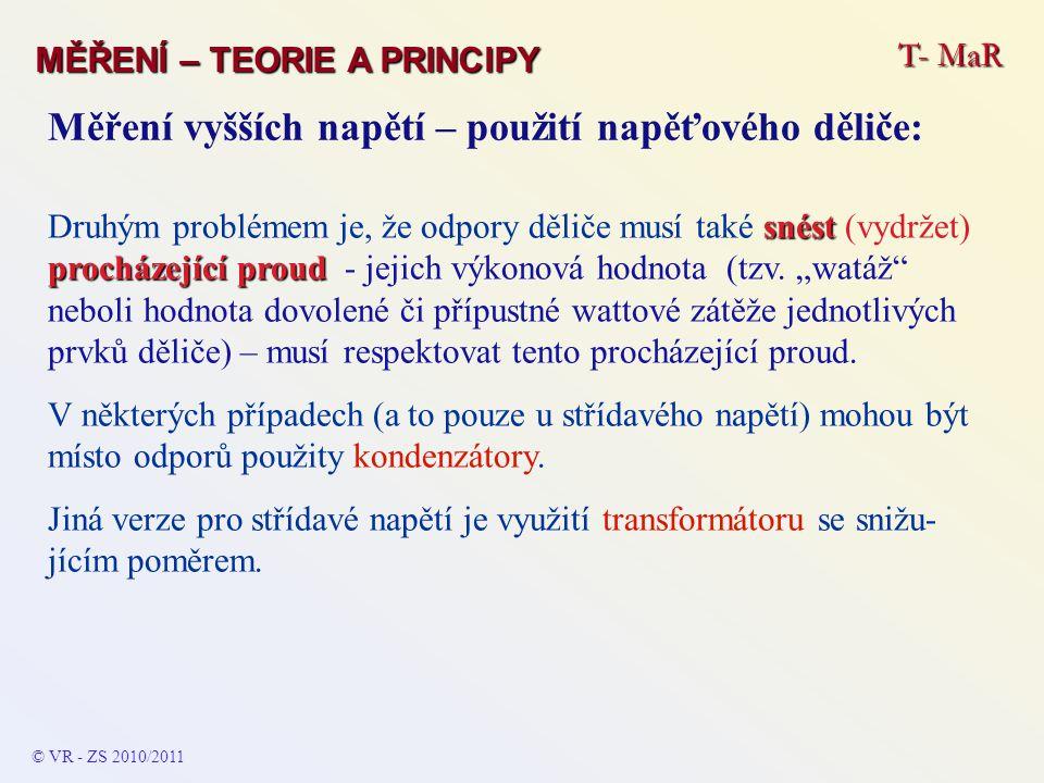 © VR - ZS 2010/2011 T- MaR MĚŘENÍ – TEORIE A PRINCIPY Měření vyšších napětí – použití napěťového děliče: snést procházející proud Druhým problémem je,