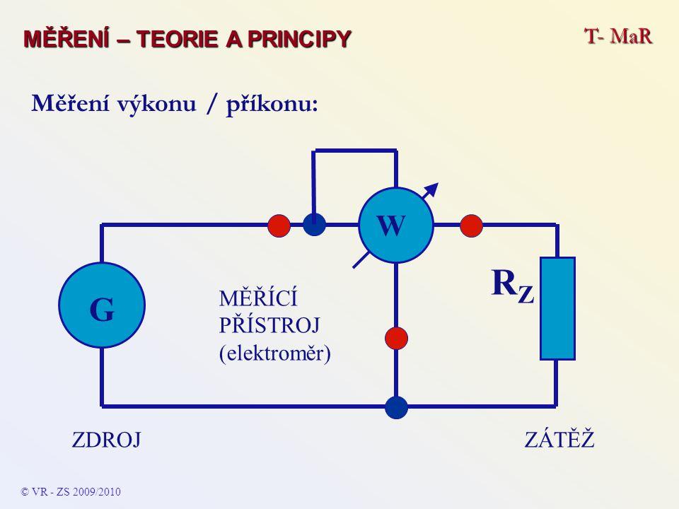 © VR - ZS 2009/2010 Měření výkonu / příkonu: ZÁTĚŽZDROJ G RZRZ W MĚŘÍCÍ PŘÍSTROJ (elektroměr) T- MaR MĚŘENÍ – TEORIE A PRINCIPY
