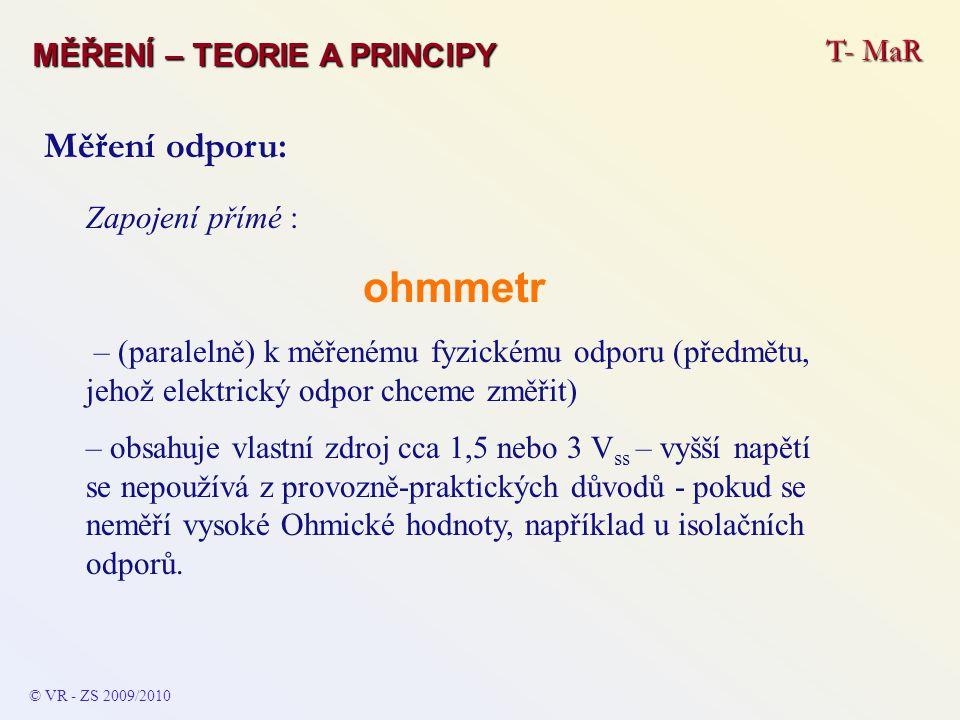 Zapojení přímé : ohmmetr – (paralelně) k měřenému fyzickému odporu (předmětu, jehož elektrický odpor chceme změřit) – obsahuje vlastní zdroj cca 1,5 n