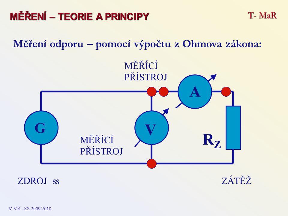 A ZÁTĚŽZDROJ ss G RZRZ MĚŘÍCÍ PŘÍSTROJ V © VR - ZS 2009/2010 Měření odporu – pomocí výpočtu z Ohmova zákona: T- MaR MĚŘENÍ – TEORIE A PRINCIPY
