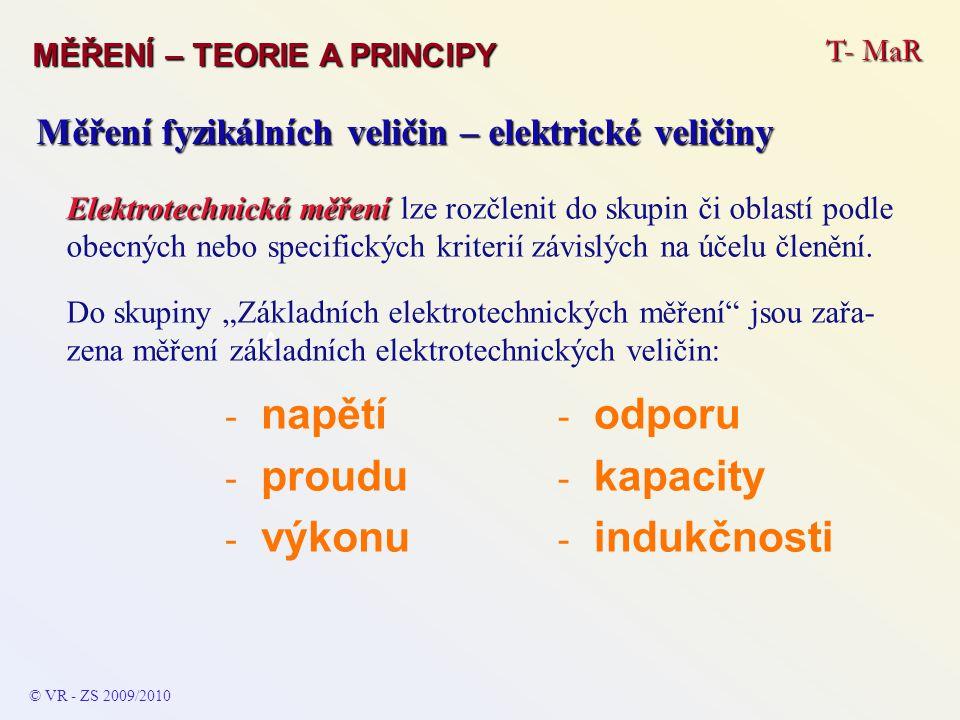 T- MaR MĚŘENÍ – TEORIE A PRINCIPY © VR - ZS 2010/2011 A Měření fyzikálních veličin – elektrické veličiny Ostatní měření elektrotechnických veličin (většinou odvozených či odvoditelných, případně vypočitatelných, ze základních měření, kdy jsou takovéto komplikované přístupy nahrazeny přímo pří- strojem obsahujícím vše potřebné – např.