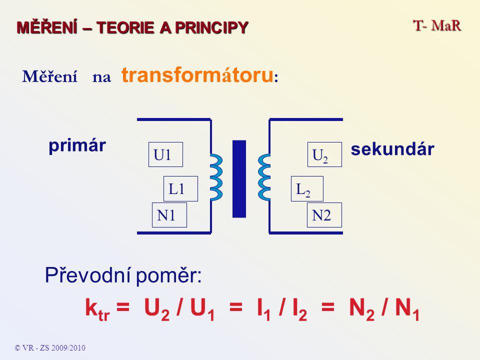 L1L2L2 N2N1 U1U2U2 Převodní poměr: k tr = U 2 / U 1 = I 1 / I 2 = N 2 / N 1 primár sekundár © VR - ZS 2009/2010 Měření na transform á toru : T- MaR MĚ