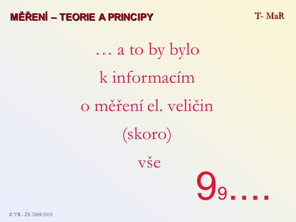 T- MaR © VR - ZS 2009/2010 … a to by bylo k informacím o měření el. veličin (skoro) vše 9 9.... MĚŘENÍ – TEORIE A PRINCIPY