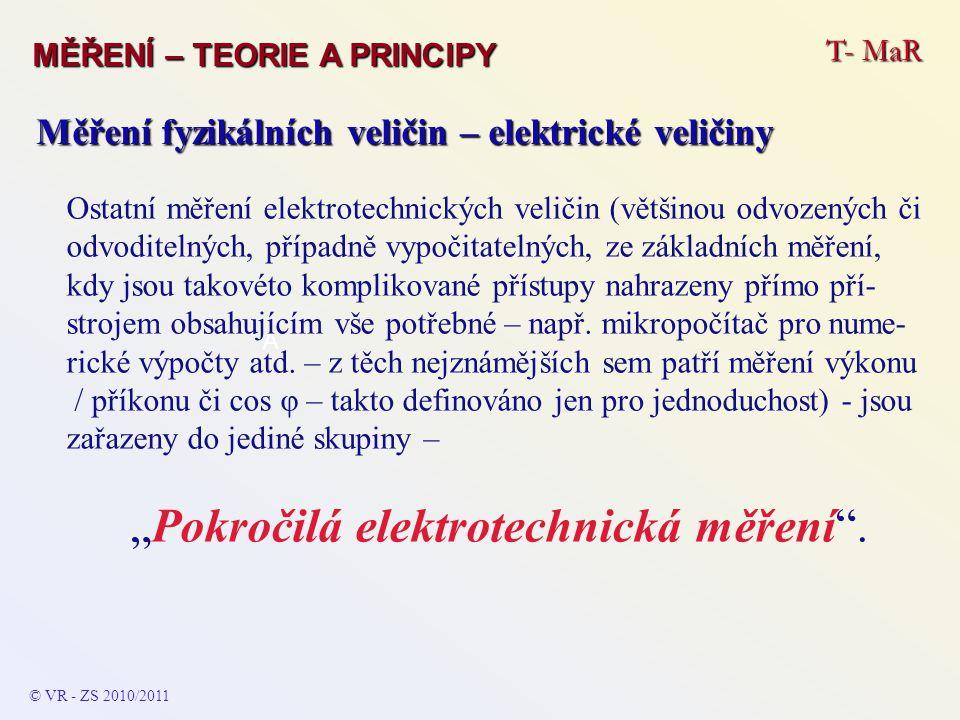 Přístroj: voltmetr Zapojení: paralelně ke zdroji či spotřebiči (k potenciá- lovému rozdílu) Měření napětí: V © VR - ZS 2009/2010 T- MaR MĚŘENÍ – TEORIE A PRINCIPY