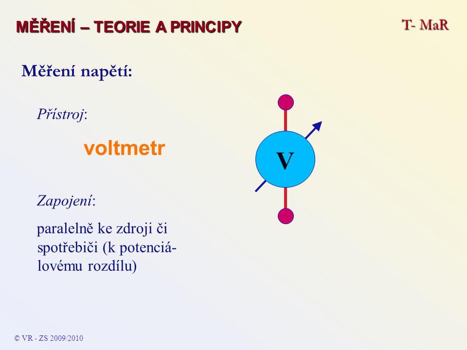 Přístroj: voltmetr Zapojení: paralelně ke zdroji či spotřebiči (k potenciá- lovému rozdílu) Měření napětí: V © VR - ZS 2009/2010 T- MaR MĚŘENÍ – TEORI