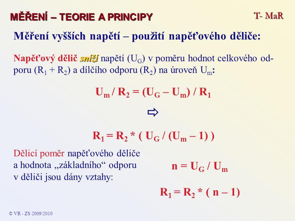 """© VR - ZS 2009/2010 T- MaR MĚŘENÍ – TEORIE A PRINCIPY Měření vyšších napětí – použití napěťového děliče: U m / R 2 = (U G – U m ) / R 1  R 1 = R 2 * ( U G / (U m – 1) ) sníží Napěťový dělič sníží napětí (U G ) v poměru hodnot celkového od- poru (R 1 + R 2 ) a dílčího odporu (R 2 ) na úroveň U m : Dělicí poměr napěťového děliče a hodnota """"základního odporu v děliči jsou dány vztahy: n = U G / U m R 1 = R 2 * ( n – 1)"""