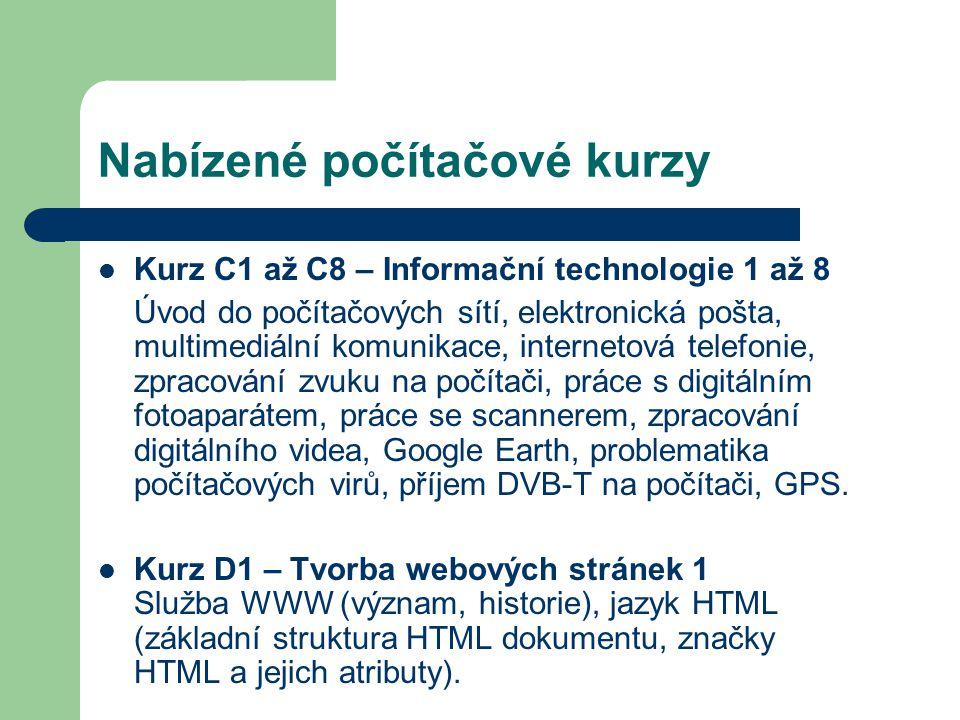 Nabízené počítačové kurzy Kurz C1 až C8 – Informační technologie 1 až 8 Úvod do počítačových sítí, elektronická pošta, multimediální komunikace, internetová telefonie, zpracování zvuku na počítači, práce s digitálním fotoaparátem, práce se scannerem, zpracování digitálního videa, Google Earth, problematika počítačových virů, příjem DVB-T na počítači, GPS.