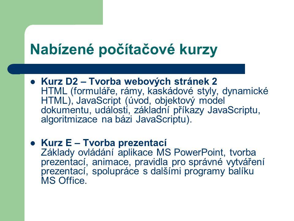 Nabízené počítačové kurzy Kurz D2 – Tvorba webových stránek 2 HTML (formuláře, rámy, kaskádové styly, dynamické HTML), JavaScript (úvod, objektový model dokumentu, události, základní příkazy JavaScriptu, algoritmizace na bázi JavaScriptu).