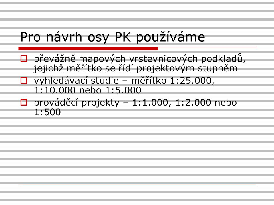 Pro návrh osy PK používáme  převážně mapových vrstevnicových podkladů, jejichž měřítko se řídí projektovým stupněm  vyhledávací studie – měřítko 1:2