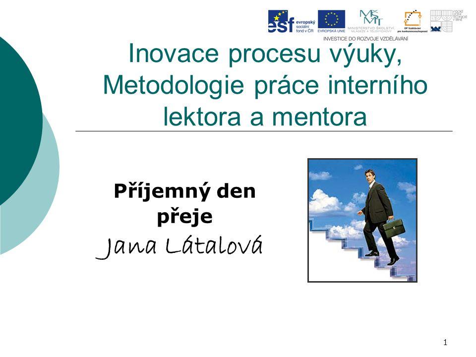 1 Inovace procesu výuky, Metodologie práce interního lektora a mentora Příjemný den přeje Jana Látalová