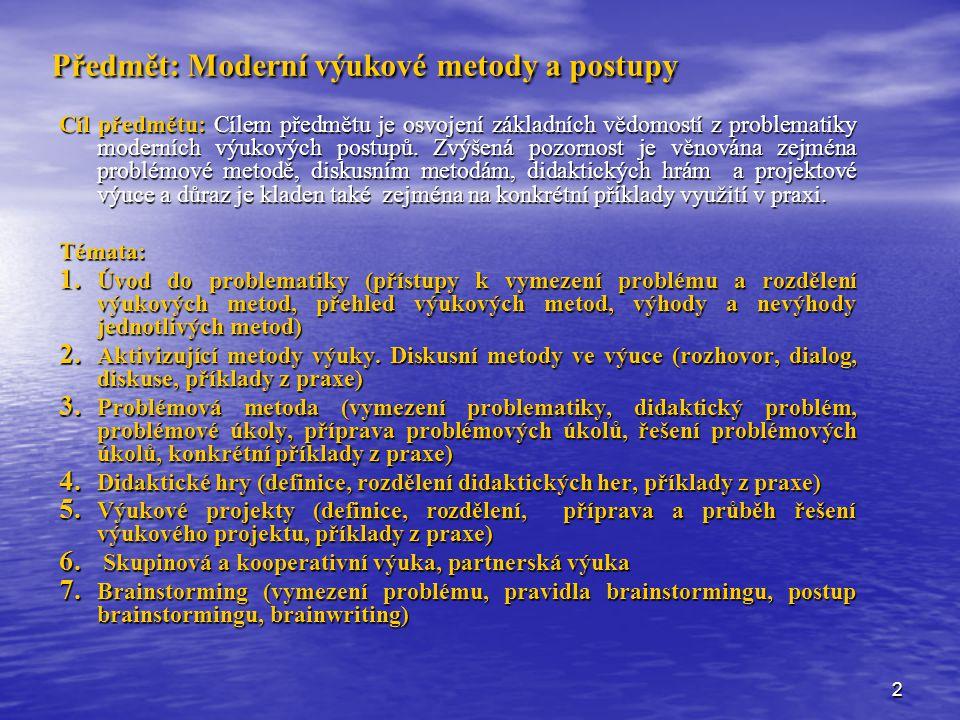 2 Předmět: Moderní výukové metody a postupy Cíl předmětu: Cílem předmětu je osvojení základních vědomostí z problematiky moderních výukových postupů.