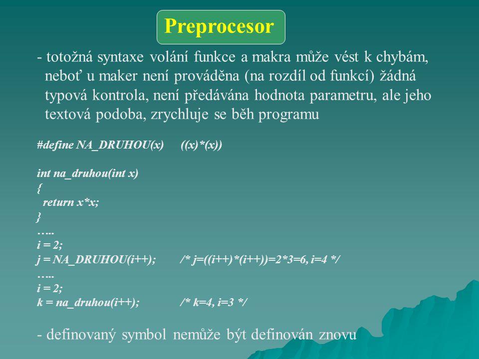 - totožná syntaxe volání funkce a makra může vést k chybám, neboť u maker není prováděna (na rozdíl od funkcí) žádná typová kontrola, není předávána hodnota parametru, ale jeho textová podoba, zrychluje se běh programu #define NA_DRUHOU(x)((x)*(x)) int na_druhou(int x) { return x*x; } …..
