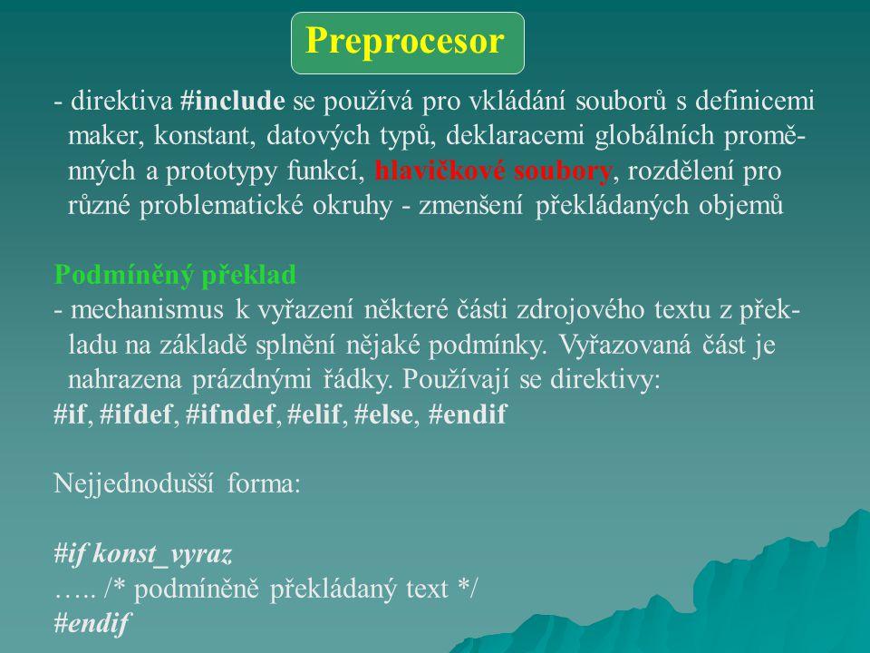 - direktiva #include se používá pro vkládání souborů s definicemi maker, konstant, datových typů, deklaracemi globálních promě- nných a prototypy funkcí, hlavičkové soubory, rozdělení pro různé problematické okruhy - zmenšení překládaných objemů Podmíněný překlad - mechanismus k vyřazení některé části zdrojového textu z přek- ladu na základě splnění nějaké podmínky.