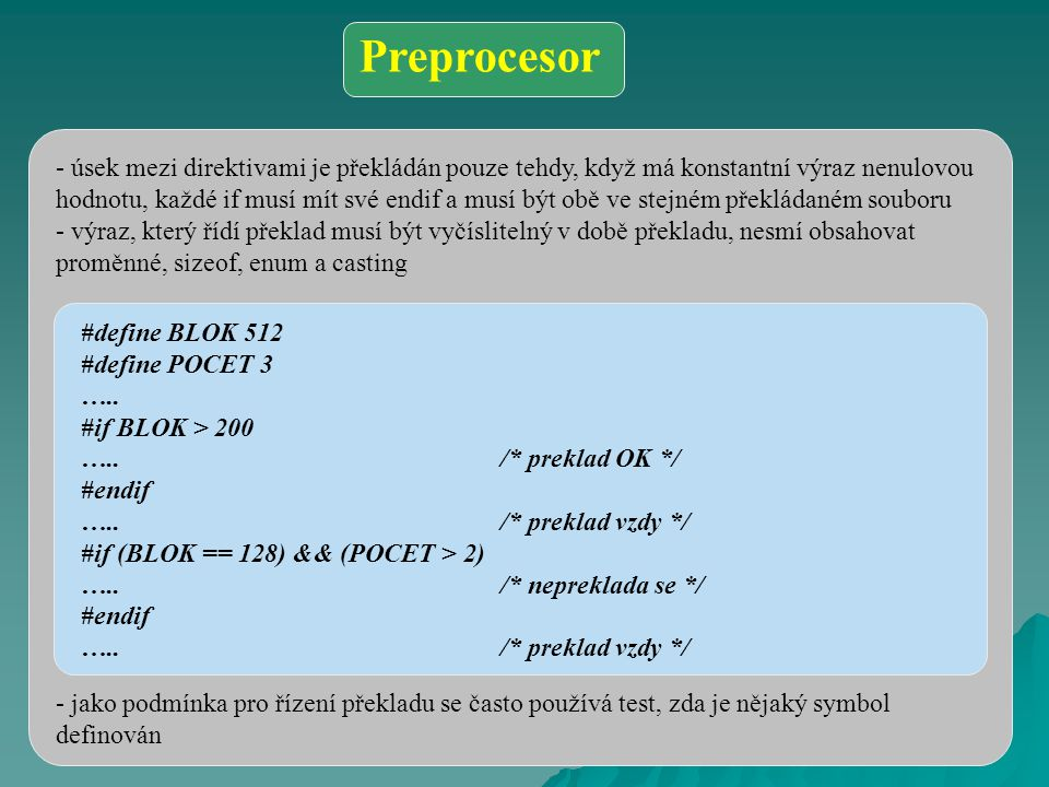 - úsek mezi direktivami je překládán pouze tehdy, když má konstantní výraz nenulovou hodnotu, každé if musí mít své endif a musí být obě ve stejném překládaném souboru - výraz, který řídí překlad musí být vyčíslitelný v době překladu, nesmí obsahovat proměnné, sizeof, enum a casting - jako podmínka pro řízení překladu se často používá test, zda je nějaký symbol definován #define BLOK 512 #define POCET 3 …..