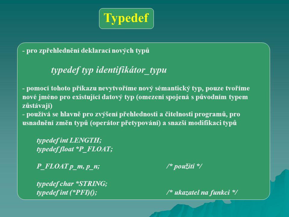 - pro zpřehlednění deklarací nových typů typedef typ identifikátor_typu - pomocí tohoto příkazu nevytvoříme nový sémantický typ, pouze tvoříme nové jméno pro existující datový typ (omezení spojená s původním typem zůstávají) - používá se hlavně pro zvýšení přehlednosti a čitelnosti programů, pro usnadnění změn typů (operátor přetypování) a snazší modifikaci typů typedef int LENGTH; typedef float *P_FLOAT; P_FLOAT p_m, p_n;/* použití */ typedef char *STRING; typedef int (*PFI)();/* ukazatel na funkci */ Typedef