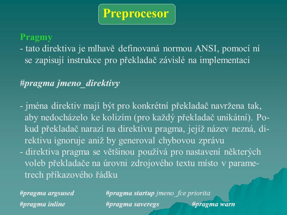 Pragmy - tato direktiva je mlhavě definovaná normou ANSI, pomocí ní se zapisují instrukce pro překladač závislé na implementaci #pragma jmeno_direktivy - jména direktiv mají být pro konkrétní překladač navržena tak, aby nedocházelo ke kolizím (pro každý překladač unikátní).