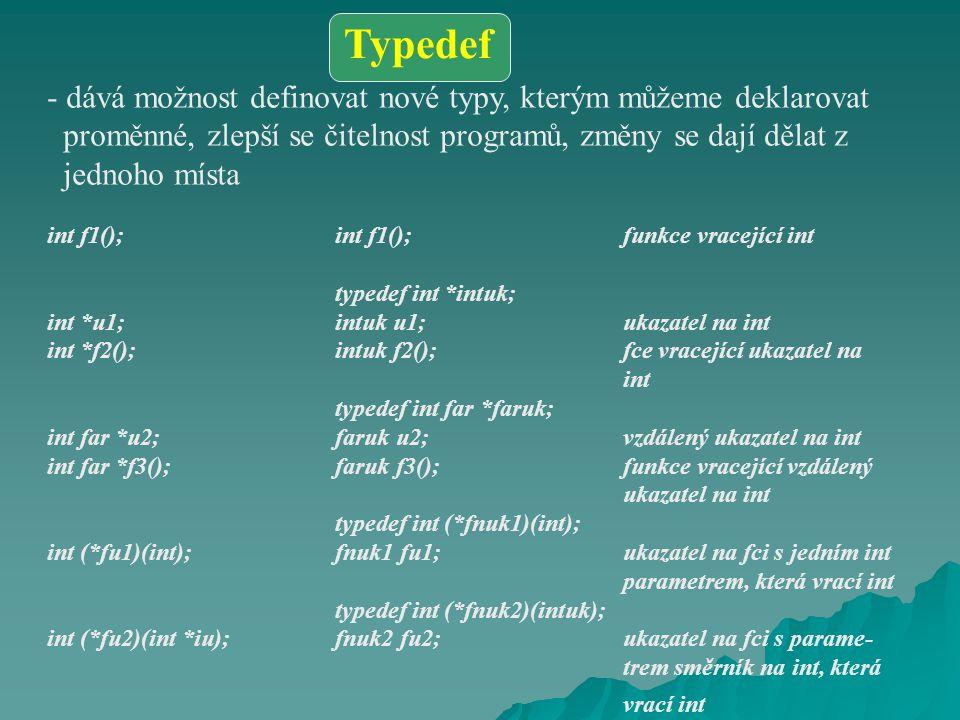 - dává možnost definovat nové typy, kterým můžeme deklarovat proměnné, zlepší se čitelnost programů, změny se dají dělat z jednoho místa int f1();int f1();funkce vracející int typedef int *intuk; int *u1;intuk u1;ukazatel na int int *f2();intuk f2();fce vracející ukazatel na int typedef int far *faruk; int far *u2;faruk u2;vzdálený ukazatel na int int far *f3();faruk f3();funkce vracející vzdálený ukazatel na int typedef int (*fnuk1)(int); int (*fu1)(int);fnuk1 fu1;ukazatel na fci s jedním int parametrem, která vrací int typedef int (*fnuk2)(intuk); int (*fu2)(int *iu);fnuk2 fu2;ukazatel na fci s parame- trem směrník na int, která vrací int Typedef