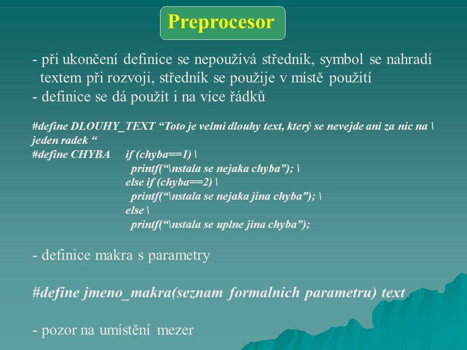 - při ukončení definice se nepoužívá středník, symbol se nahradí textem při rozvoji, středník se použije v místě použití - definice se dá použít i na více řádků #define DLOUHY_TEXT Toto je velmi dlouhy text, který se nevejde ani za nic na \ jeden radek #define CHYBA if (chyba==1) \ printf( \nstala se nejaka chyba ); \ else if (chyba==2) \ printf( \nstala se nejaka jina chyba ); \ else \ printf( \nstala se uplne jina chyba ); - definice makra s parametry #define jmeno_makra(seznam formalnich parametru) text - pozor na umístění mezer Preprocesor