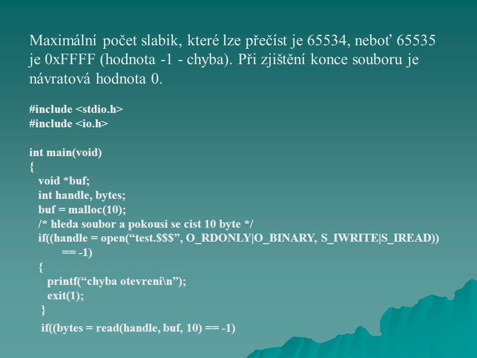 { printf( spatne cteni\n ); exit(1); } else printf( cteni: %d slabik precteno\n , bytes); return(0); } #include int main(void) { int handle, length, res; char string[40]; /* vytvori soubor a zapise do nej string, pokud soubor existuje, bude prepsan */ if((handle = open( test.$$$ , O_WRONLY|O_CREAT|O_TRUNC, S_IREAD|S_IWRITE)) == -1 { printf( chyba otevreni\n ); exit(1); }
