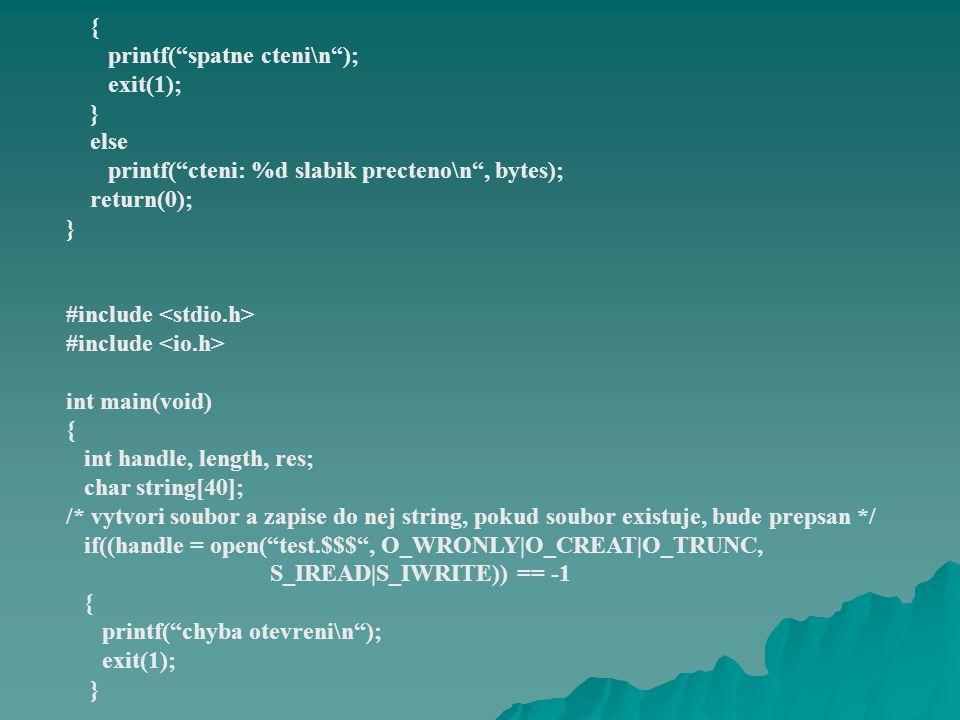 strcpy(string, nazdar studente\n ); length = strlen(string); if((res = write(handle, string, length)) != length) { printf( chyba zapisu do souboru\n ); exit(1); } printf( zapsano %d slabik do souboru\n , res); close(handle); return(0); } FILE *fdopen(int cis_soub, char *typ) Při sdružení elementárního souboru se streamem musí být typ proudu shodný s režimem souboru s číslem cis_soub.