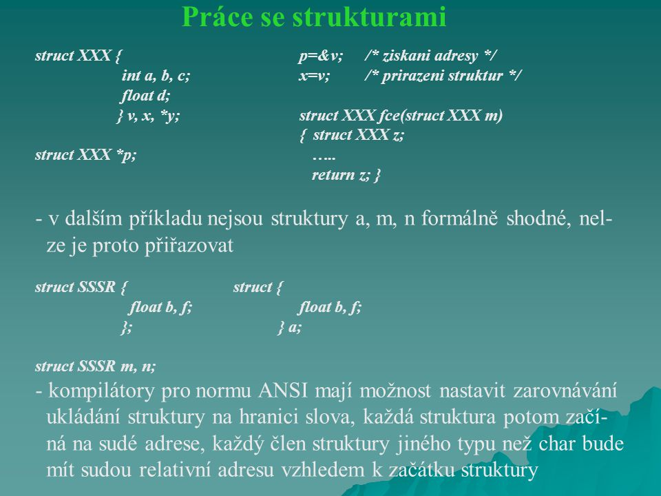 struct XXX {p=&v;/* ziskani adresy */ int a, b, c;x=v;/* prirazeni struktur */ float d; } v, x, *y;struct XXX fce(struct XXX m) { struct XXX z; struct