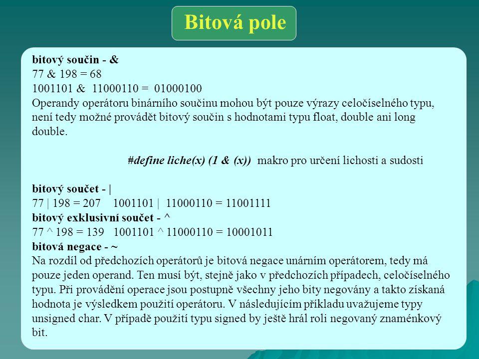 Bitová pole bitový součin - & 77 & 198 = 68 1001101 & 11000110 = 01000100 Operandy operátoru binárního součinu mohou být pouze výrazy celočíselného ty