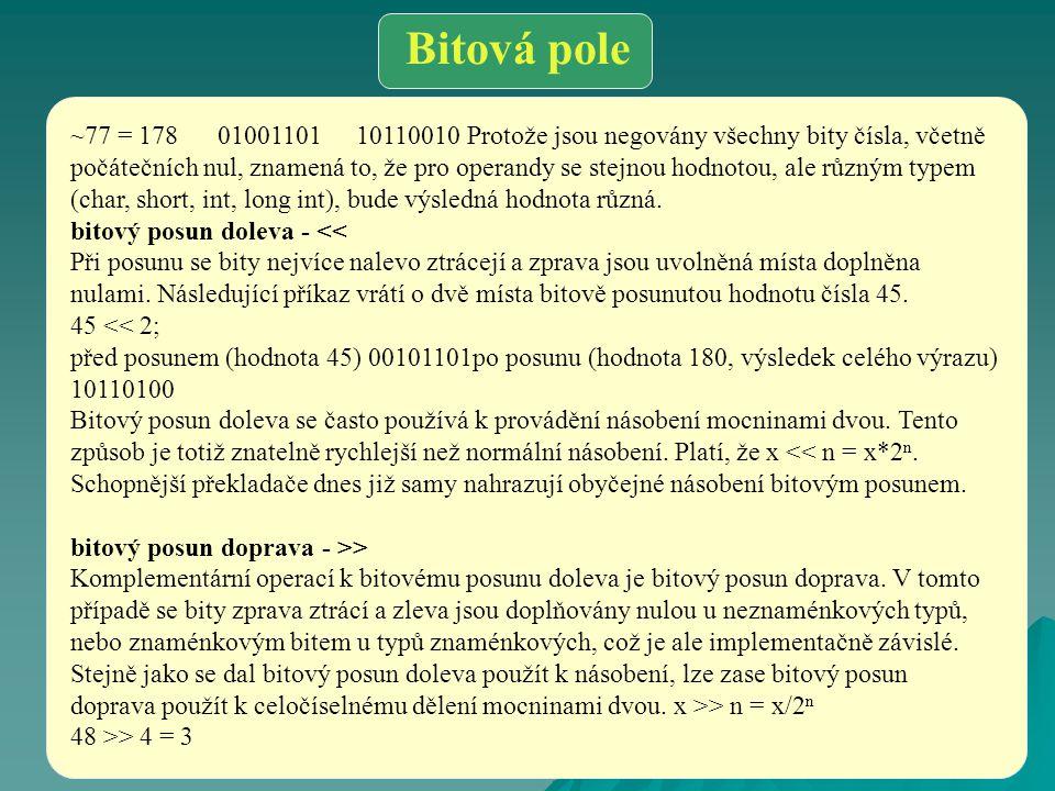 Bitová pole ~77 = 178 01001101 10110010 Protože jsou negovány všechny bity čísla, včetně počátečních nul, znamená to, že pro operandy se stejnou hodno