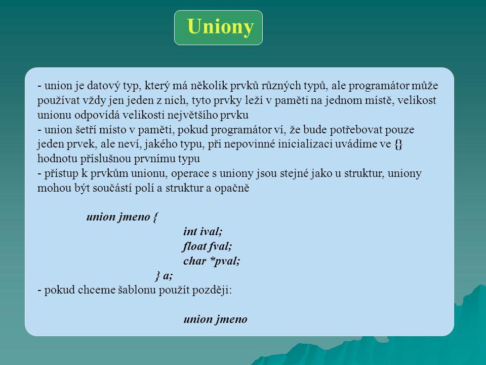 Uniony - union je datový typ, který má několik prvků různých typů, ale programátor může používat vždy jen jeden z nich, tyto prvky leží v paměti na je