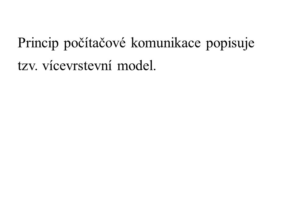 Princip počítačové komunikace popisuje tzv. vícevrstevní model.