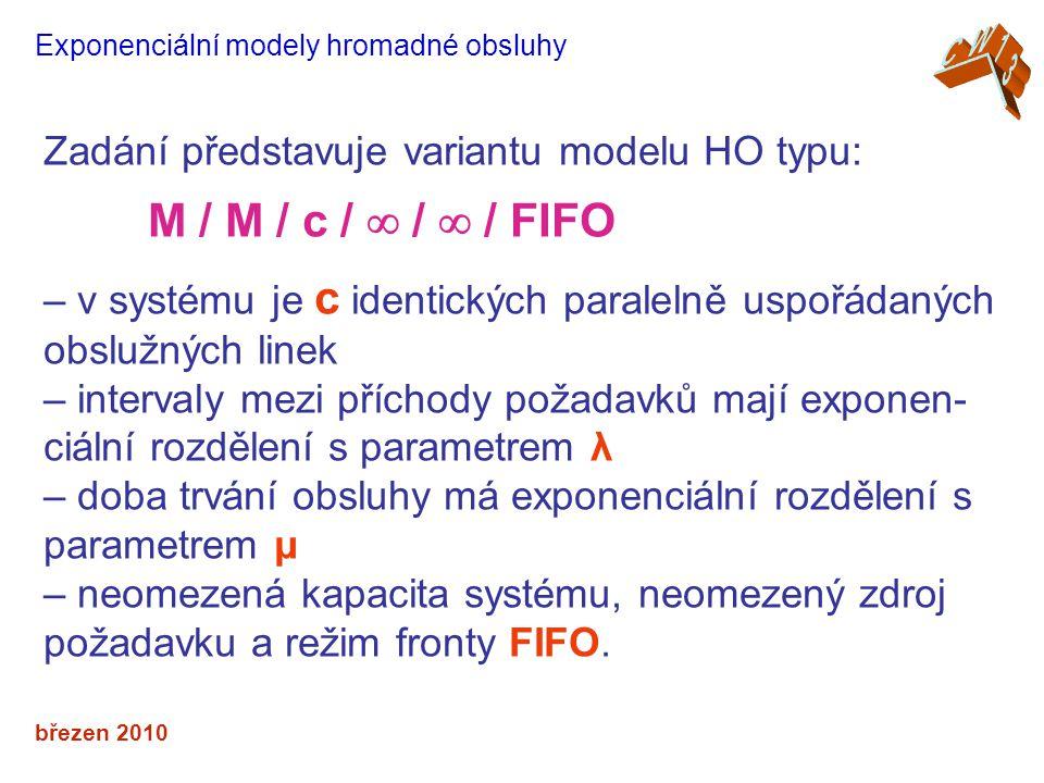 březen 2010 Exponenciální modely hromadné obsluhy Zadání představuje variantu modelu HO typu: M / M / c /  /  / FIFO – v systému je c identických paralelně uspořádaných obslužných linek – intervaly mezi příchody požadavků mají exponen- ciální rozdělení s parametrem λ – doba trvání obsluhy má exponenciální rozdělení s parametrem μ – neomezená kapacita systému, neomezený zdroj požadavku a režim fronty FIFO.