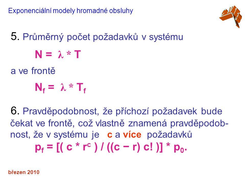 březen 2010 Exponenciální modely hromadné obsluhy 5. Průměrný počet požadavků v systému N = λ * T a ve frontě N f = λ * T f 6. Pravděpodobnost, že pří