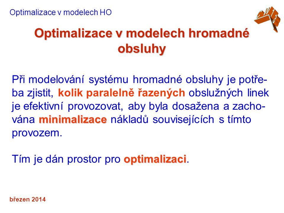 březen 2014 Optimalizace v modelech hromadné obsluhy Optimalizace v modelech HO minimalizace Při modelování systému hromadné obsluhy je potře- ba zjistit, kolik paralelně řazených obslužných linek je efektivní provozovat, aby byla dosažena a zacho- vána minimalizace nákladů souvisejících s tímto provozem.