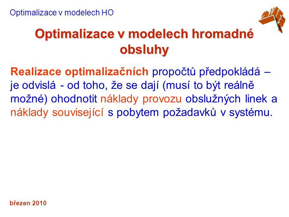 březen 2010 Optimalizace v modelech hromadné obsluhy Optimalizace v modelech HO Realizace optimalizačních propočtů předpokládá – je odvislá - od toho, že se dají (musí to být reálně možné) ohodnotit náklady provozu obslužných linek a náklady související s pobytem požadavků v systému.