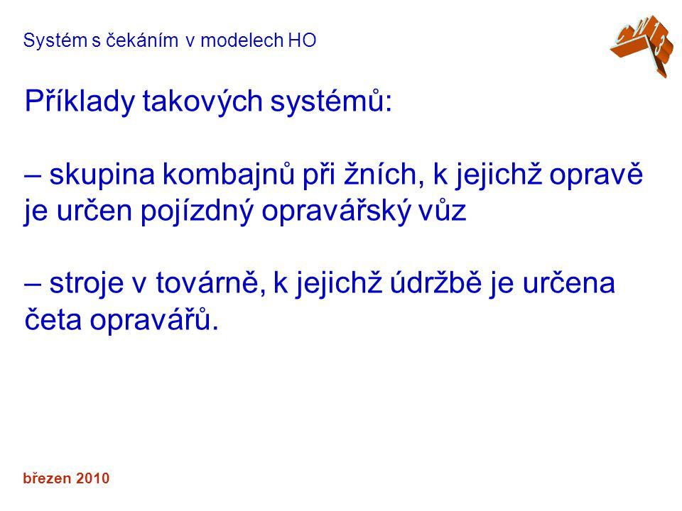 březen 2010 Systém s čekáním v modelech HO Příklady takových systémů: – skupina kombajnů při žních, k jejichž opravě je určen pojízdný opravářský vůz