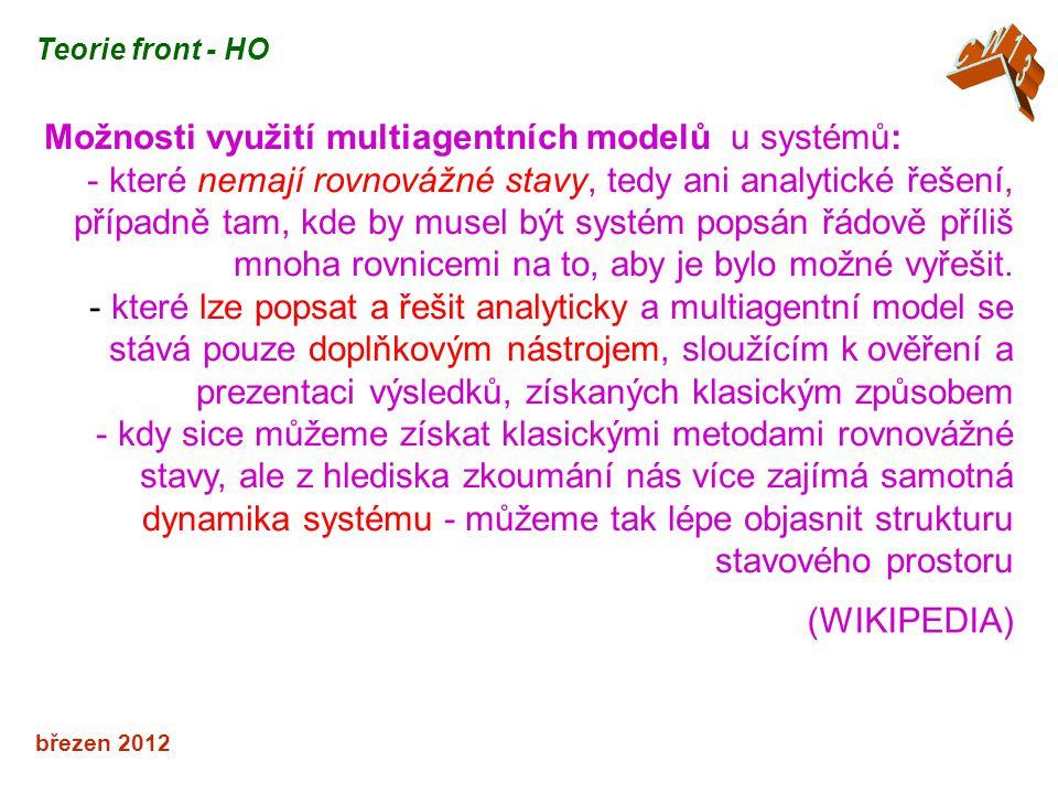 březen 2012 Teorie front - HO Možnosti využití multiagentních modelů u systémů: - které nemají rovnovážné stavy, tedy ani analytické řešení, případně tam, kde by musel být systém popsán řádově příliš mnoha rovnicemi na to, aby je bylo možné vyřešit.