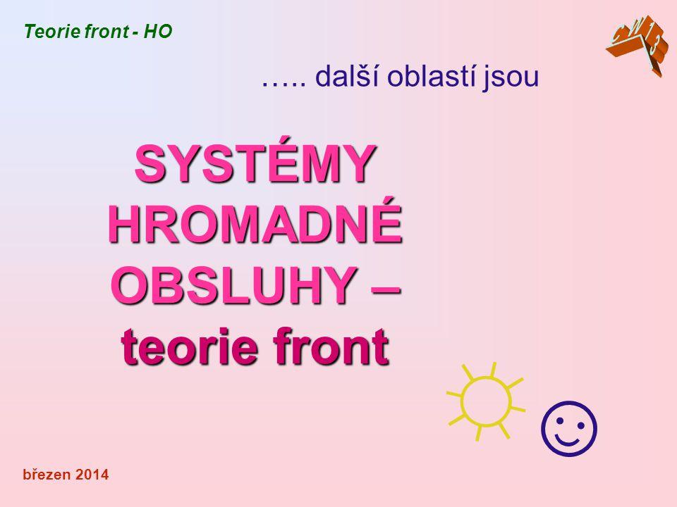 SYSTÉMY HROMADNÉ OBSLUHY – teorie front březen 2014 ☼☺☼☺ Teorie front - HO ….. další oblastí jsou