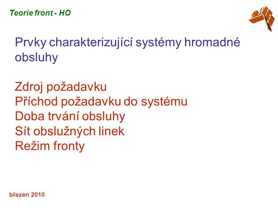 březen 2010 Prvky charakterizující systémy hromadné obsluhy Zdroj požadavku Příchod požadavku do systému Doba trvání obsluhy Sít obslužných linek Režim fronty Teorie front - HO
