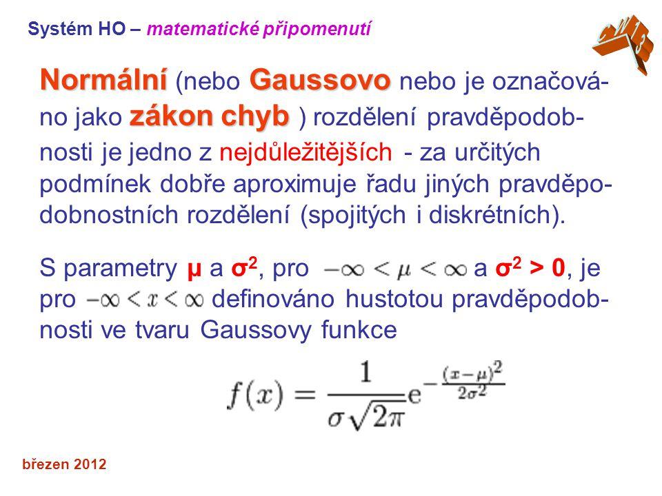 březen 2012 NormálníGaussovo zákon chyb Normální (nebo Gaussovo nebo je označová- no jako zákon chyb ) rozdělení pravděpodob- nosti je jedno z nejdůležitějších - za určitých podmínek dobře aproximuje řadu jiných pravděpo- dobnostních rozdělení (spojitých i diskrétních).