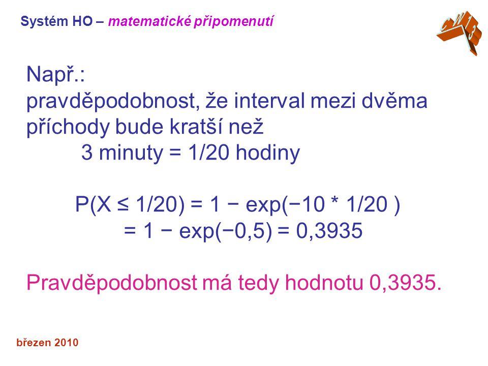 březen 2010 Např.: pravděpodobnost, že interval mezi dvěma příchody bude kratší než 3 minuty = 1/20 hodiny P(X ≤ 1/20) = 1 − exp(−10 * 1/20 ) = 1 − exp(−0,5) = 0,3935 Pravděpodobnost má tedy hodnotu 0,3935.