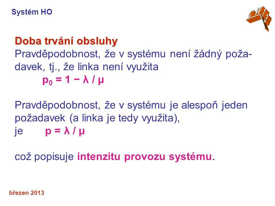březen 2013 Doba trvání obsluhy Pravděpodobnost, že v systému není žádný poža- davek, tj., že linka není využita p 0 = 1 − λ / μ Pravděpodobnost, že v systému je alespoň jeden požadavek (a linka je tedy využita), je p = λ / μ což popisuje intenzitu provozu systému.