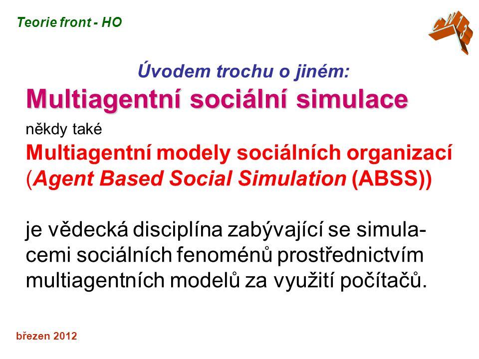 březen 2012 Úvodem trochu o jiném: Multiagentní sociální simulace někdy také Multiagentní modely sociálních organizací (Agent Based Social Simulation (ABSS)) je vědecká disciplína zabývající se simula- cemi sociálních fenoménů prostřednictvím multiagentních modelů za využití počítačů.