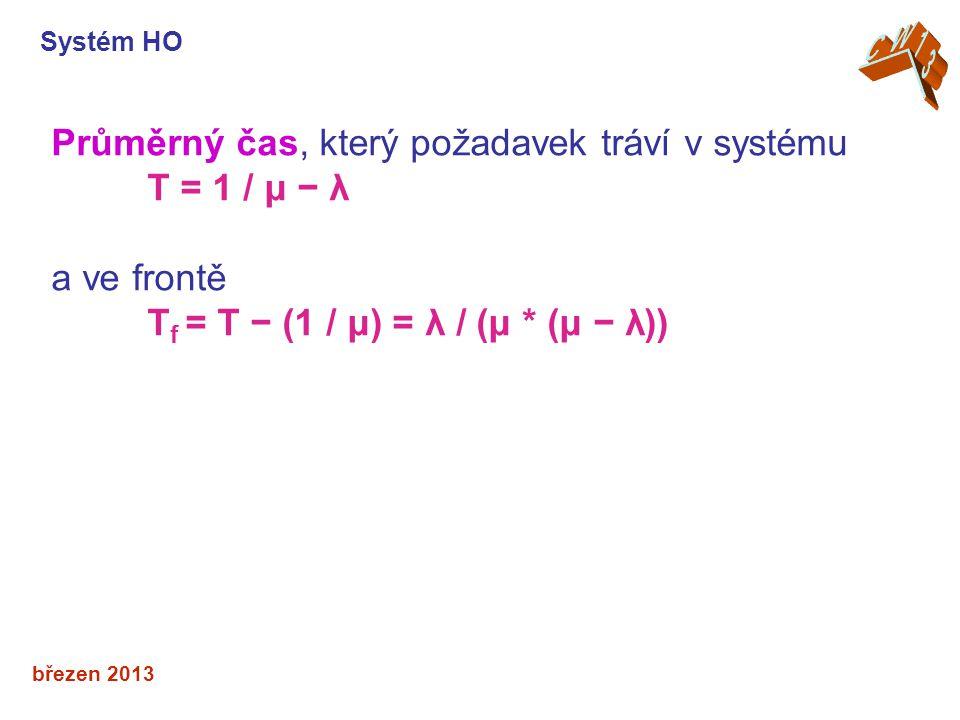 březen 2013 Průměrný čas, který požadavek tráví v systému T = 1 / μ − λ a ve frontě T f = T − (1 / μ) = λ / (μ * (μ − λ)) Systém HO