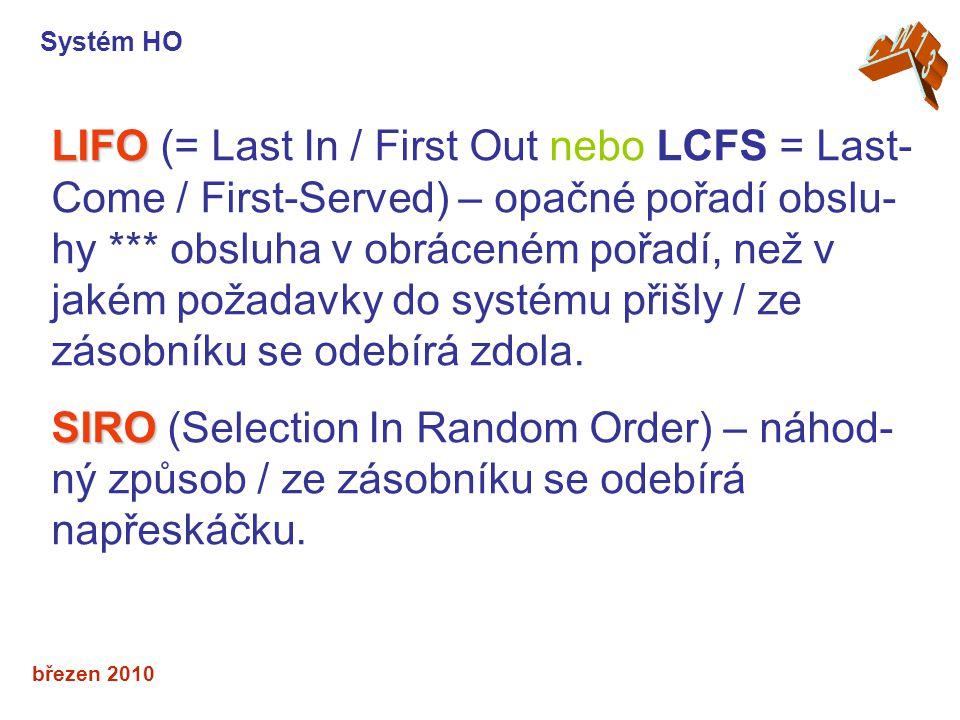 březen 2010 LIFO LIFO (= Last In / First Out nebo LCFS = Last- Come / First-Served) – opačné pořadí obslu- hy *** obsluha v obráceném pořadí, než v jakém požadavky do systému přišly / ze zásobníku se odebírá zdola.