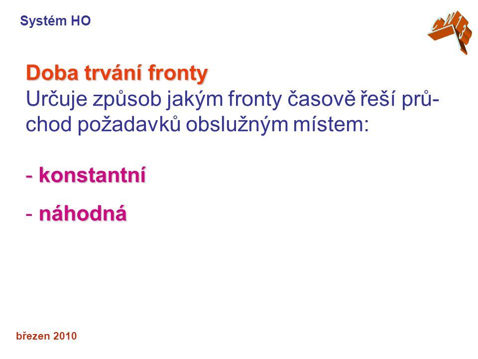 březen 2010 Doba trvání fronty Určuje způsob jakým fronty časově řeší prů- chod požadavků obslužným místem: - konstantní náhodná - náhodná Systém HO