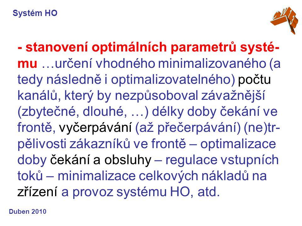 Systém HO Duben 2010 - stanovení optimálních parametrů systé- mu …určení vhodného minimalizovaného (a tedy následně i optimalizovatelného) počtu kanálů, který by nezpůsoboval závažnější (zbytečné, dlouhé, …) délky doby čekání ve frontě, vyčerpávání (až přečerpávání) (ne)tr- pělivosti zákazníků ve frontě – optimalizace doby čekání a obsluhy – regulace vstupních toků – minimalizace celkových nákladů na zřízení a provoz systému HO, atd.