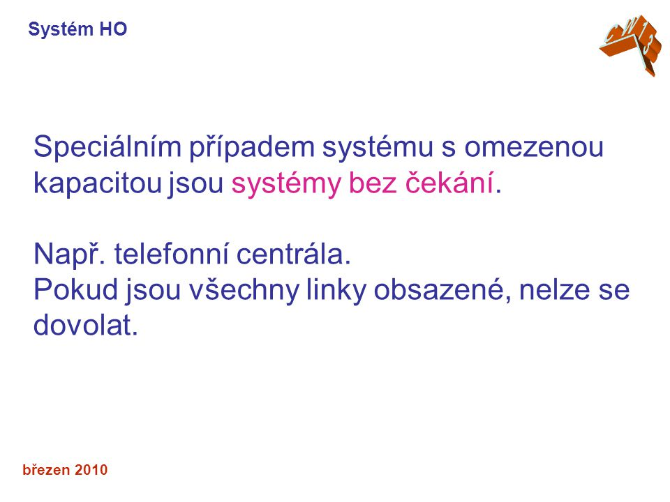 březen 2010 Speciálním případem systému s omezenou kapacitou jsou systémy bez čekání. Např. telefonní centrála. Pokud jsou všechny linky obsazené, nel