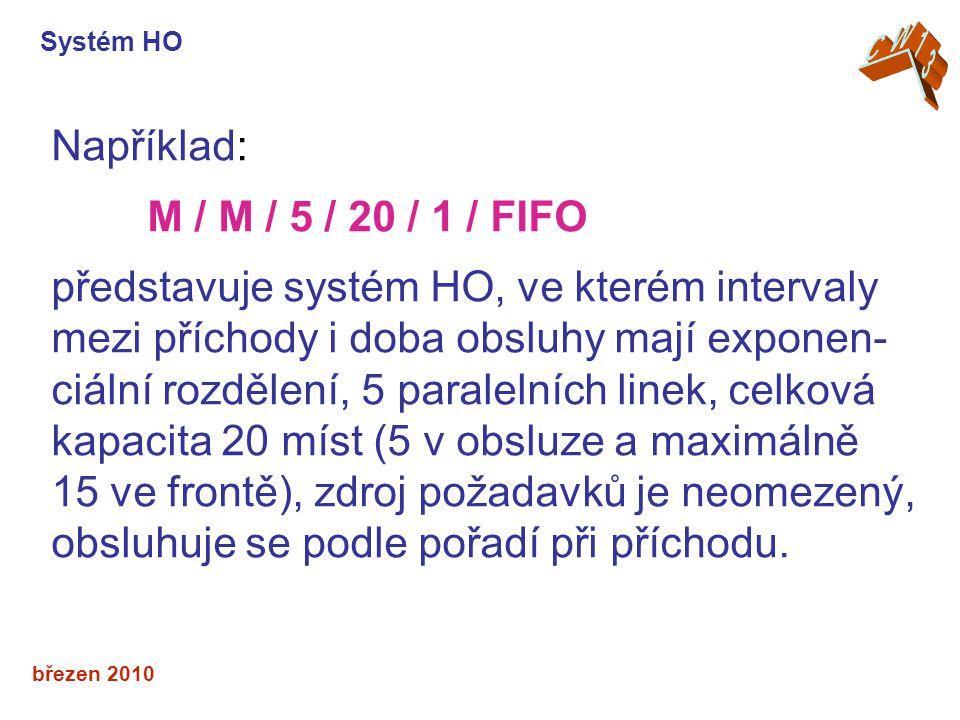 březen 2010 Například: M / M / 5 / 20 / 1 / FIFO představuje systém HO, ve kterém intervaly mezi příchody i doba obsluhy mají exponen- ciální rozdělení, 5 paralelních linek, celková kapacita 20 míst (5 v obsluze a maximálně 15 ve frontě), zdroj požadavků je neomezený, obsluhuje se podle pořadí při příchodu.