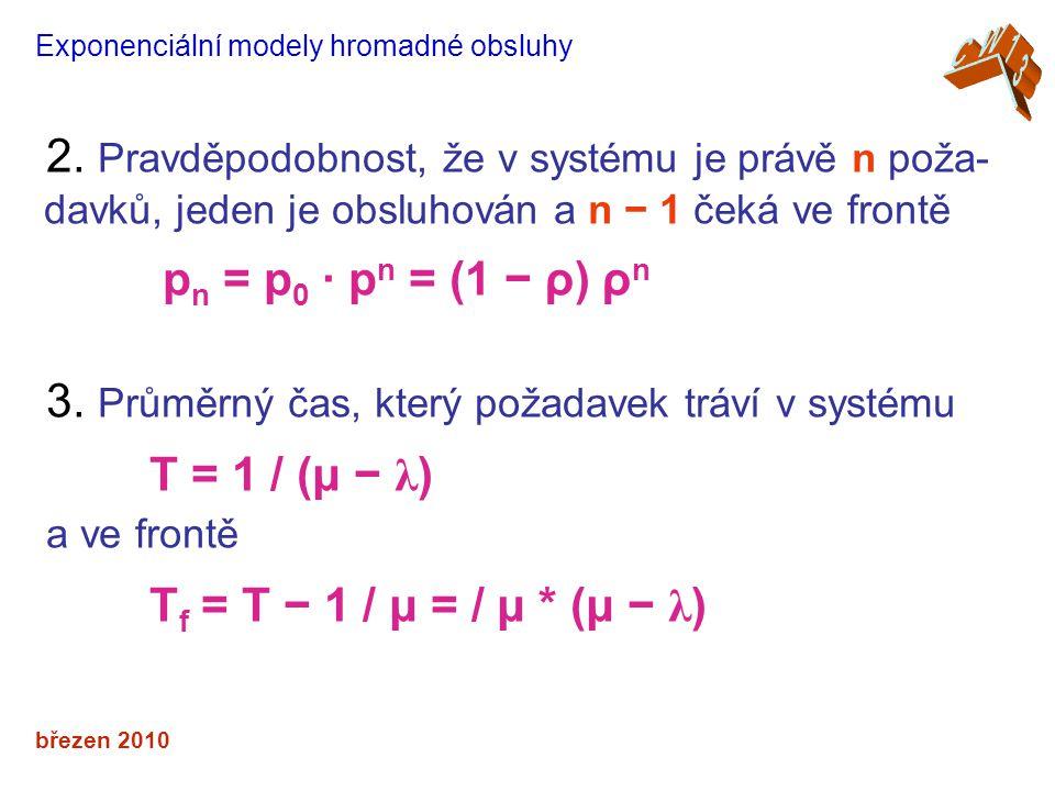 březen 2010 Exponenciální modely hromadné obsluhy 2. Pravděpodobnost, že v systému je právě n poža- davků, jeden je obsluhován a n − 1 čeká ve frontě