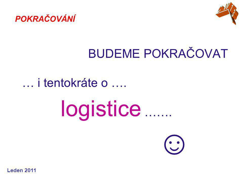 Leden 2011 BUDEME POKRAČOVAT … i tentokráte o …. logistice ……. ☺ POKRAČOVÁNÍ